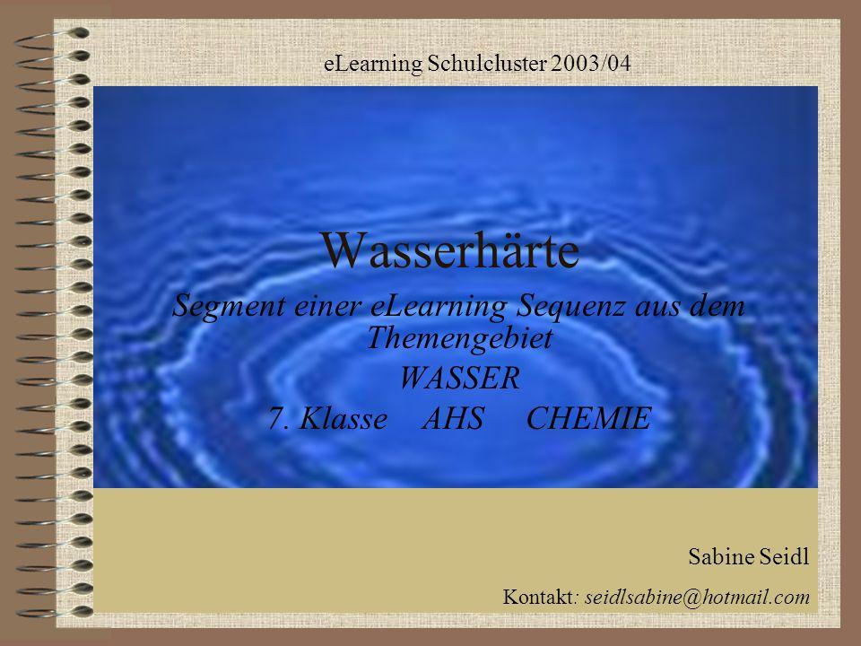 Wasserhärte Segment einer eLearning Sequenz aus dem Themengebiet WASSER 7. Klasse AHS CHEMIE eLearning Schulcluster 2003/04 Sabine Seidl Kontakt: seid