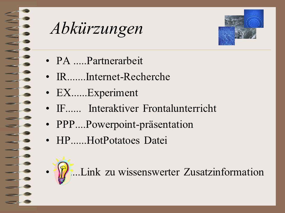 Abkürzungen PA.....Partnerarbeit IR.......Internet-Recherche EX......Experiment IF...... Interaktiver Frontalunterricht PPP....Powerpoint-präsentation