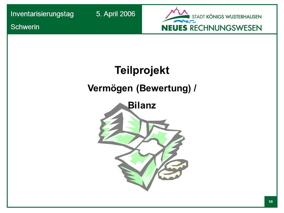 10 Inventarisierungstag 5. April 2006 Schwerin Teilprojekt Vermögen (Bewertung) / Bilanz