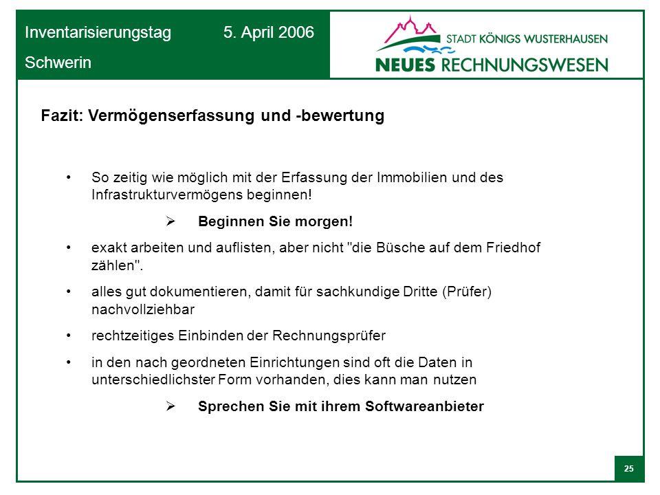 25 Inventarisierungstag 5. April 2006 Schwerin Fazit: Vermögenserfassung und -bewertung So zeitig wie möglich mit der Erfassung der Immobilien und des