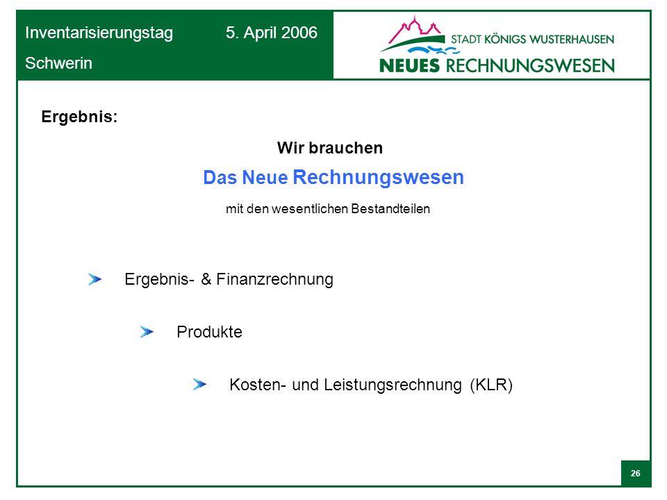 26 Inventarisierungstag 5. April 2006 Schwerin Ergebnis: Wir brauchen mit den wesentlichen Bestandteilen Ergebnis- & Finanzrechnung Produkte Kosten- u