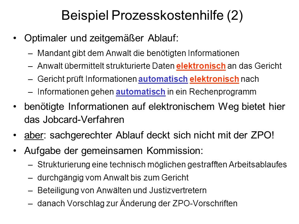 Beispiel Prozesskostenhilfe (2) Optimaler und zeitgemäßer Ablauf: –Mandant gibt dem Anwalt die benötigten Informationen –Anwalt übermittelt strukturie