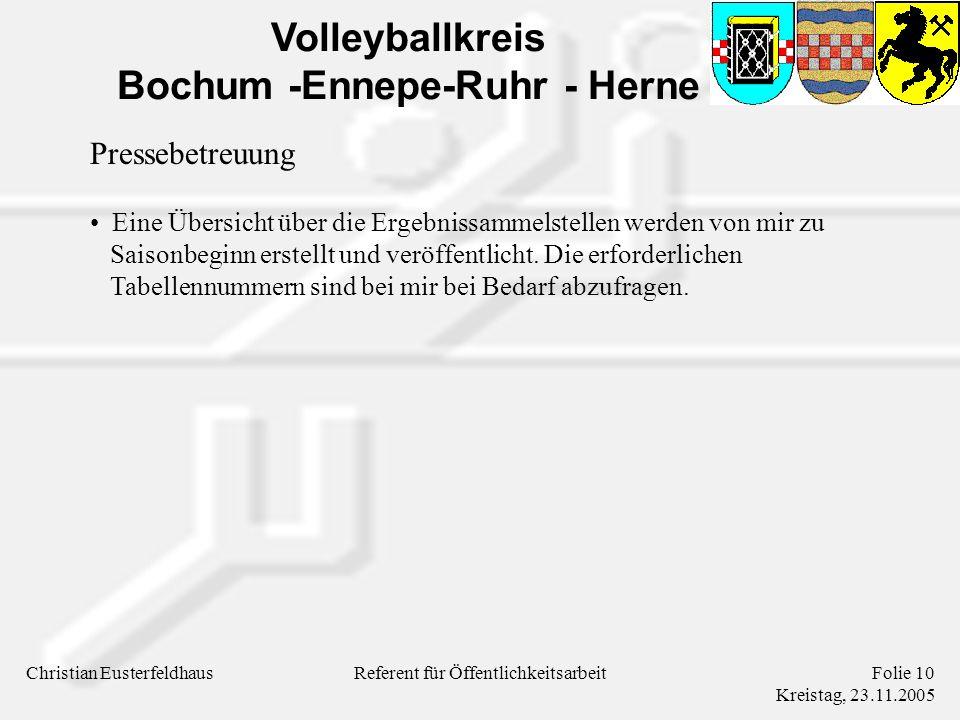Volleyballkreis Bochum -Ennepe-Ruhr - Herne Christian EusterfeldhausFolie 10 Kreistag, 23.11.2005 Referent für Öffentlichkeitsarbeit Pressebetreuung Eine Übersicht über die Ergebnissammelstellen werden von mir zu Saisonbeginn erstellt und veröffentlicht.