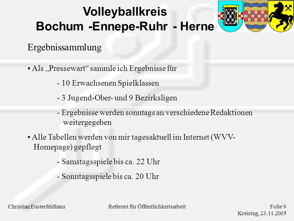 Volleyballkreis Bochum -Ennepe-Ruhr - Herne Christian EusterfeldhausFolie 9 Kreistag, 23.11.2005 Referent für Öffentlichkeitsarbeit Ergebnissammlung Als Pressewart sammle ich Ergebnisse für - 10 Erwachsenen Spielklassen - 3 Jugend-Ober- und 9 Bezirksligen - Ergebnisse werden sonntags an verschiedene Redaktionen weitergegeben Alle Tabellen werden von mir tagesaktuell im Internet (WVV- Homepage) gepflegt - Samstagsspiele bis ca.
