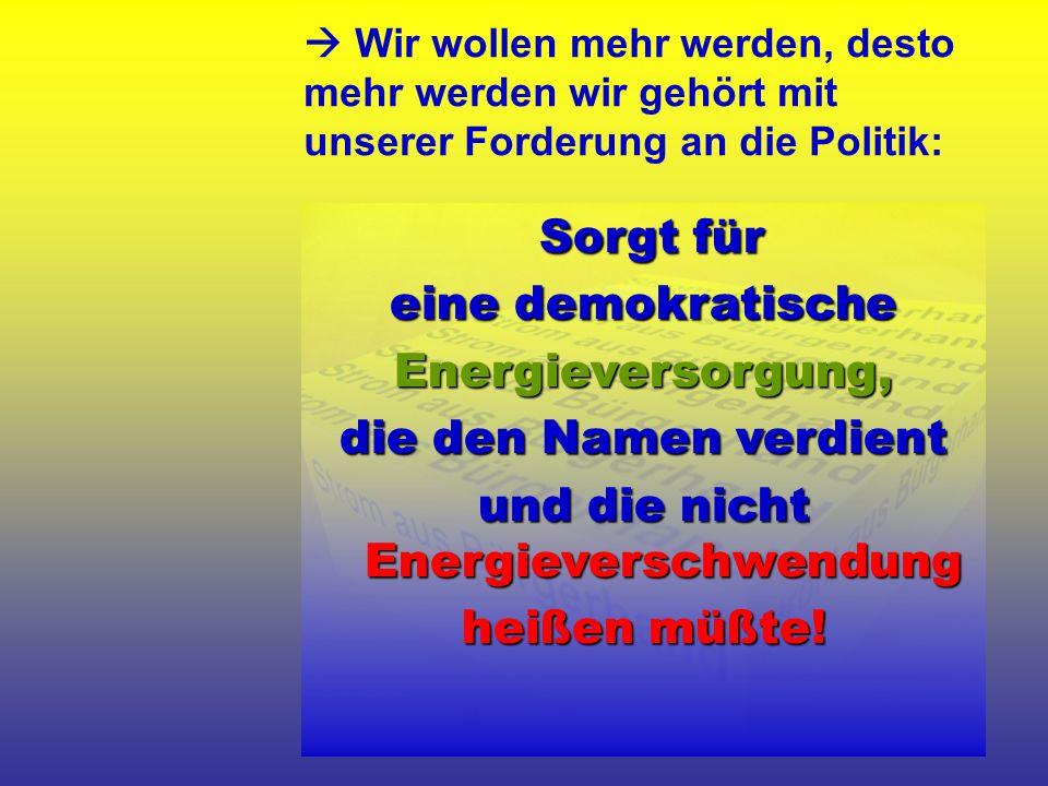 Wir wollen mehr werden, desto mehr werden wir gehört mit unserer Forderung an die Politik: Sorgt für eine demokratische Energieversorgung, die den Namen verdient und die nicht Energieverschwendung heißen müßte!