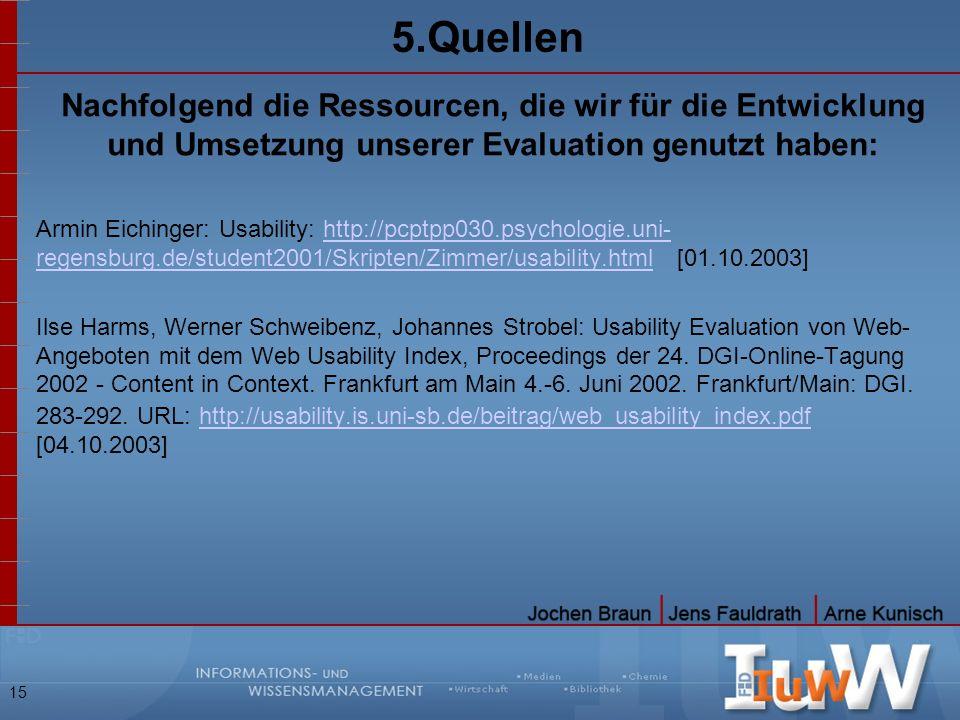 15 5.Quellen Nachfolgend die Ressourcen, die wir für die Entwicklung und Umsetzung unserer Evaluation genutzt haben: Armin Eichinger: Usability: http: