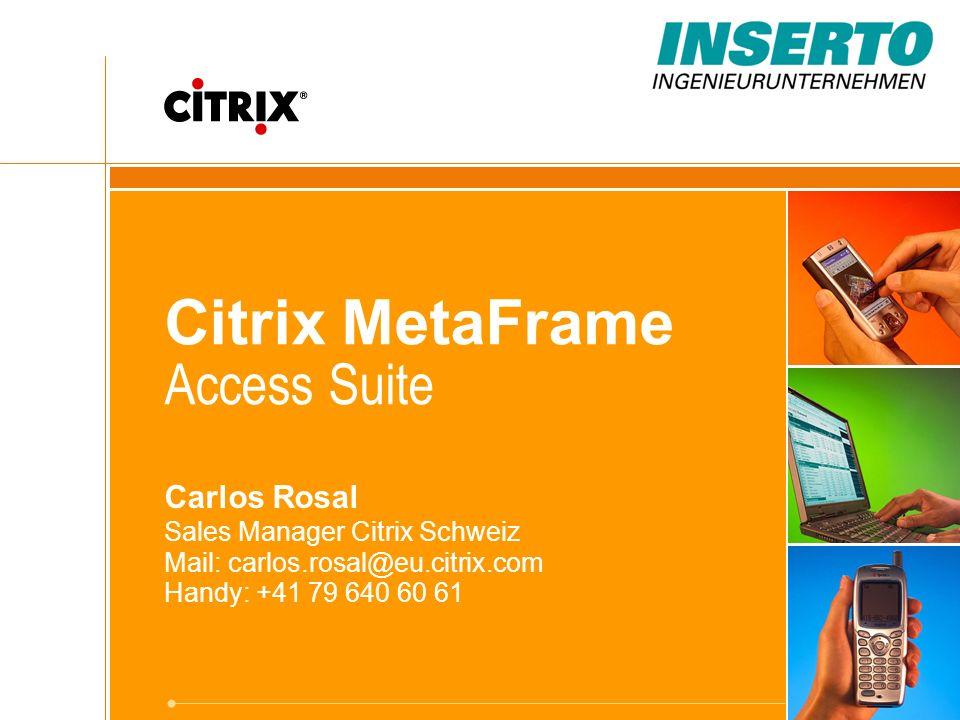 Citrix MetaFrame Access Suite Carlos Rosal Sales Manager Citrix Schweiz Mail: carlos.rosal@eu.citrix.com Handy: +41 79 640 60 61