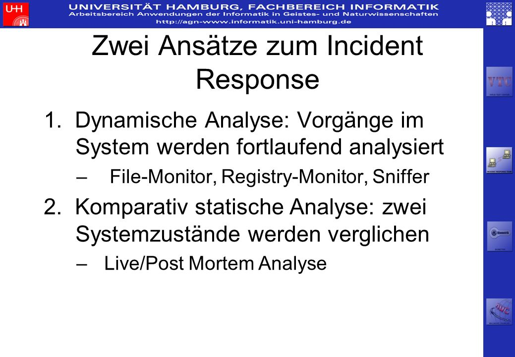 Zwei Ansätze zum Incident Response 1. Dynamische Analyse: Vorgänge im System werden fortlaufend analysiert – File-Monitor, Registry-Monitor, Sniffer 2