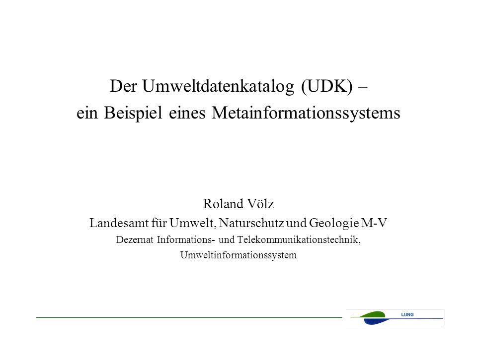 Der Umweltdatenkatalog (UDK) – ein Beispiel eines Metainformationssystems Roland Völz Landesamt für Umwelt, Naturschutz und Geologie M-V Dezernat Informations- und Telekommunikationstechnik, Umweltinformationssystem