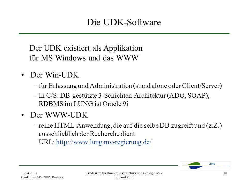 13.04.2005 GeoForum MV 2005, Rostock Landesamt für Umwelt, Naturschutz und Geologie M-V Roland Völz 10 Die UDK-Software Der Win-UDK –für Erfassung und Administration (stand alone oder Client/Server) –In C/S: DB-gestützte 3-Schichten-Architektur (ADO, SOAP), RDBMS im LUNG ist Oracle 9i Der WWW-UDK –reine HTML-Anwendung, die auf die selbe DB zugreift und (z.Z.) ausschließlich der Recherche dient URL: http://www.lung.mv-regierung.de/http://www.lung.mv-regierung.de/ Der UDK existiert als Applikation für MS Windows und das WWW