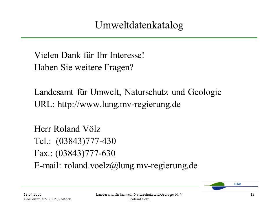 13.04.2005 GeoForum MV 2005, Rostock Landesamt für Umwelt, Naturschutz und Geologie M-V Roland Völz 13 Umweltdatenkatalog Vielen Dank für Ihr Interesse.