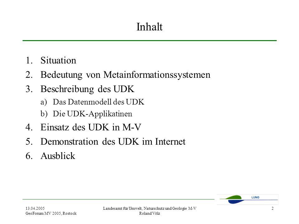 13.04.2005 GeoForum MV 2005, Rostock Landesamt für Umwelt, Naturschutz und Geologie M-V Roland Völz 2 Inhalt 1.Situation 2.Bedeutung von Metainformationssystemen 3.Beschreibung des UDK a)Das Datenmodell des UDK b)Die UDK-Applikatinen 4.Einsatz des UDK in M-V 5.Demonstration des UDK im Internet 6.Ausblick