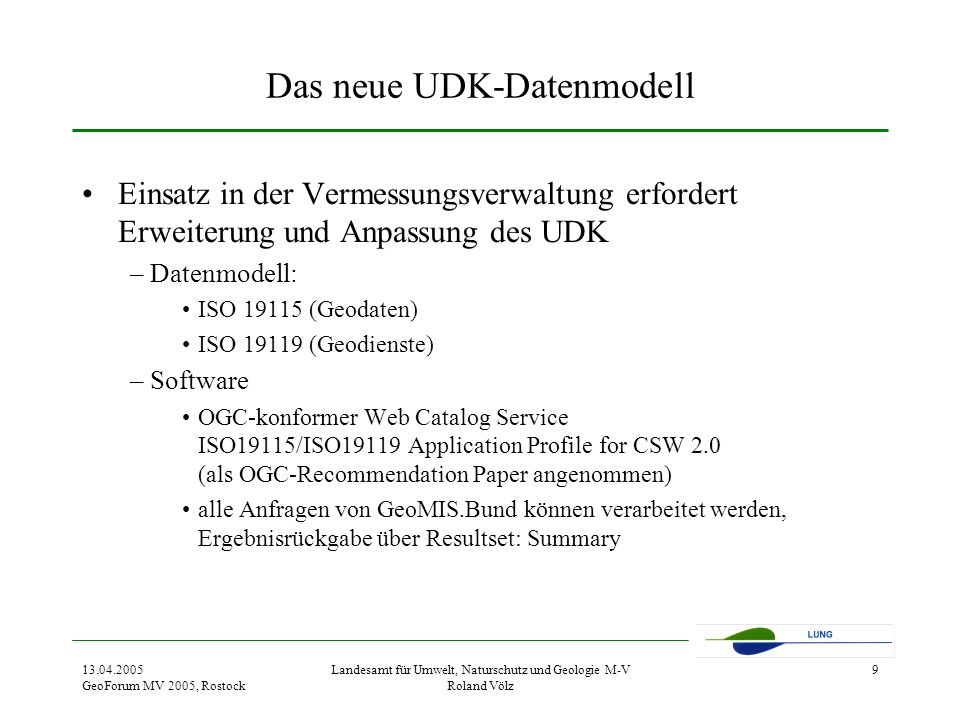 13.04.2005 GeoForum MV 2005, Rostock Landesamt für Umwelt, Naturschutz und Geologie M-V Roland Völz 9 Das neue UDK-Datenmodell Einsatz in der Vermessungsverwaltung erfordert Erweiterung und Anpassung des UDK –Datenmodell: ISO 19115 (Geodaten) ISO 19119 (Geodienste) –Software OGC-konformer Web Catalog Service ISO19115/ISO19119 Application Profile for CSW 2.0 (als OGC-Recommendation Paper angenommen) alle Anfragen von GeoMIS.Bund können verarbeitet werden, Ergebnisrückgabe über Resultset: Summary