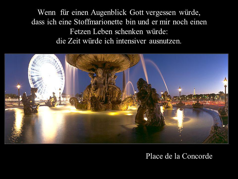 Place de la Concorde Wenn für einen Augenblick Gott vergessen würde, dass ich eine Stoffmarionette bin und er mir noch einen Fetzen Leben schenken würde: die Zeit würde ich intensiver ausnutzen.