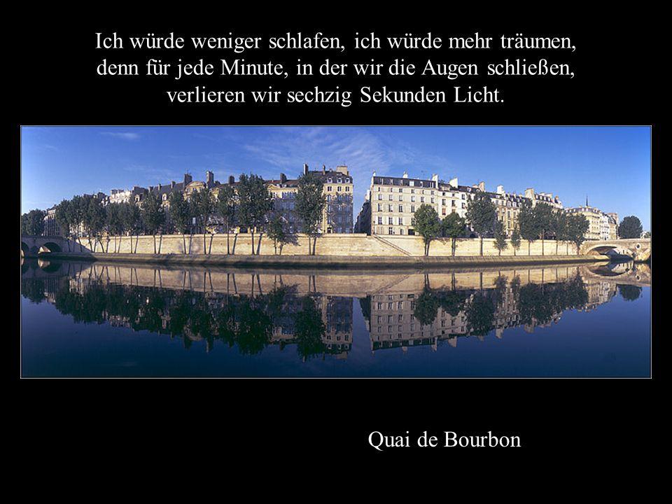 Quai de Bourbon Ich würde weniger schlafen, ich würde mehr träumen, denn für jede Minute, in der wir die Augen schließen, verlieren wir sechzig Sekunden Licht.