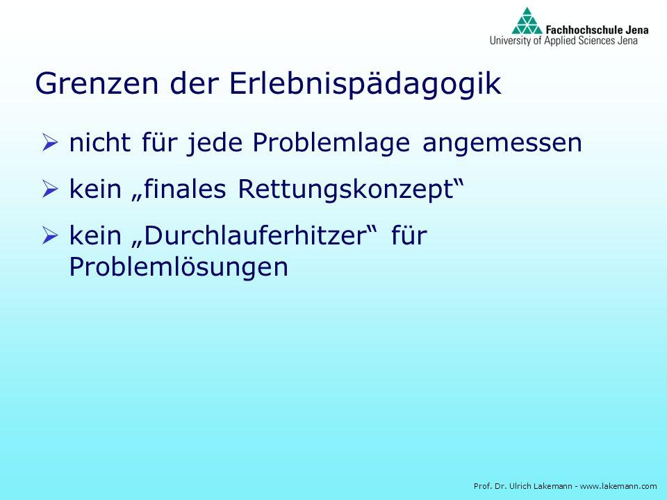 Prof. Dr. Ulrich Lakemann - www.lakemann.com Grenzen der Erlebnispädagogik nicht für jede Problemlage angemessen kein finales Rettungskonzept kein Dur