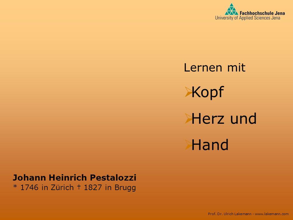 Prof. Dr. Ulrich Lakemann - www.lakemann.com Johann Heinrich Pestalozzi * 1746 in Zürich 1827 in Brugg Lernen mit Kopf Herz und Hand