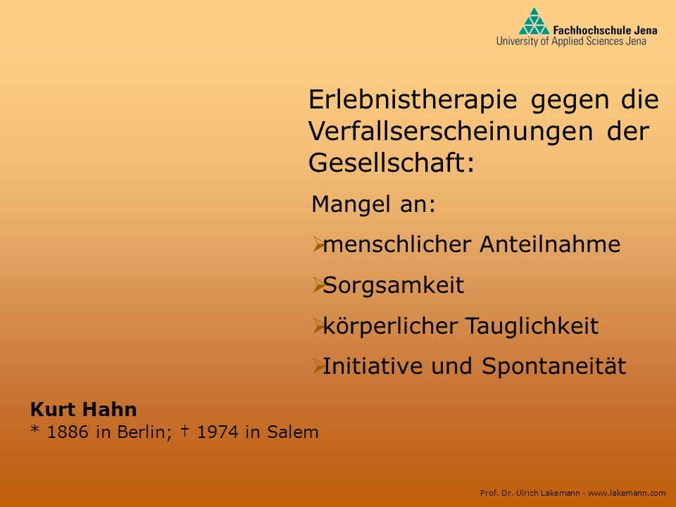 Prof. Dr. Ulrich Lakemann - www.lakemann.com Kurt Hahn * 1886 in Berlin; 1974 in Salem Erlebnistherapie gegen die Verfallserscheinungen der Gesellscha