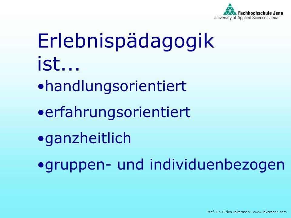 Prof. Dr. Ulrich Lakemann - www.lakemann.com Erlebnispädagogik ist... handlungsorientiert erfahrungsorientiert ganzheitlich gruppen- und individuenbez