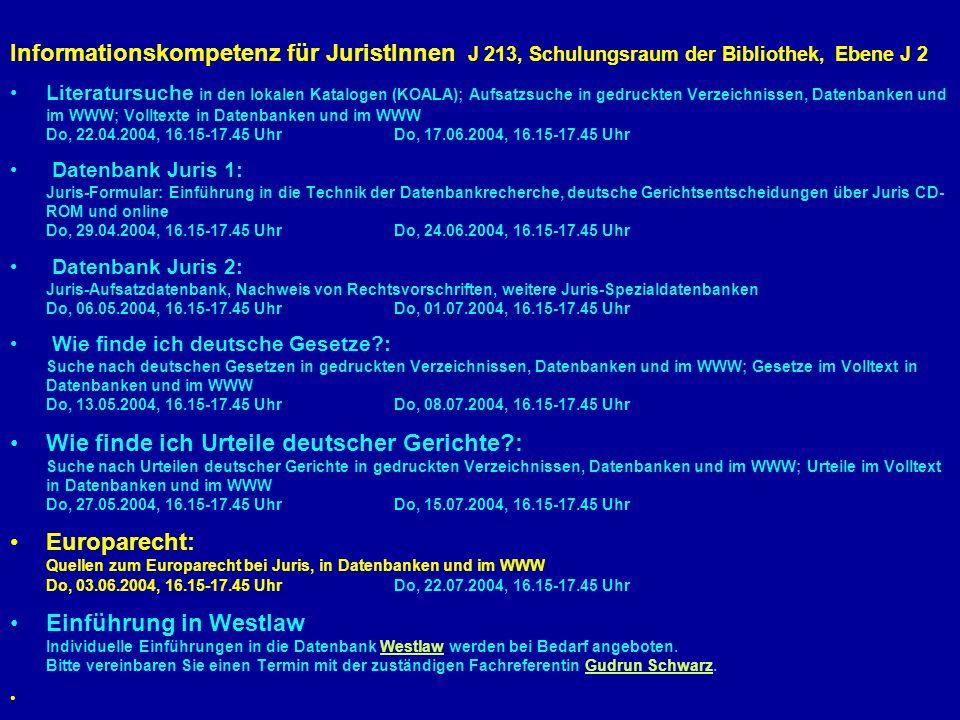 Informationskompetenz für JuristInnen J 213, Schulungsraum der Bibliothek, Ebene J 2 Literatursuche in den lokalen Katalogen (KOALA); Aufsatzsuche in gedruckten Verzeichnissen, Datenbanken und im WWW; Volltexte in Datenbanken und im WWW Do, 22.04.2004, 16.15-17.45 UhrDo, 17.06.2004, 16.15-17.45 Uhr Datenbank Juris 1: Juris-Formular: Einführung in die Technik der Datenbankrecherche, deutsche Gerichtsentscheidungen über Juris CD- ROM und online Do, 29.04.2004, 16.15-17.45 UhrDo, 24.06.2004, 16.15-17.45 Uhr Datenbank Juris 2: Juris-Aufsatzdatenbank, Nachweis von Rechtsvorschriften, weitere Juris-Spezialdatenbanken Do, 06.05.2004, 16.15-17.45 UhrDo, 01.07.2004, 16.15-17.45 Uhr Wie finde ich deutsche Gesetze?: Suche nach deutschen Gesetzen in gedruckten Verzeichnissen, Datenbanken und im WWW; Gesetze im Volltext in Datenbanken und im WWW Do, 13.05.2004, 16.15-17.45 UhrDo, 08.07.2004, 16.15-17.45 Uhr Wie finde ich Urteile deutscher Gerichte?: Suche nach Urteilen deutscher Gerichte in gedruckten Verzeichnissen, Datenbanken und im WWW; Urteile im Volltext in Datenbanken und im WWW Do, 27.05.2004, 16.15-17.45 UhrDo, 15.07.2004, 16.15-17.45 Uhr Europarecht: Quellen zum Europarecht bei Juris, in Datenbanken und im WWW Do, 03.06.2004, 16.15-17.45 UhrDo, 22.07.2004, 16.15-17.45 Uhr Einführung in Westlaw Individuelle Einführungen in die Datenbank Westlaw werden bei Bedarf angeboten.