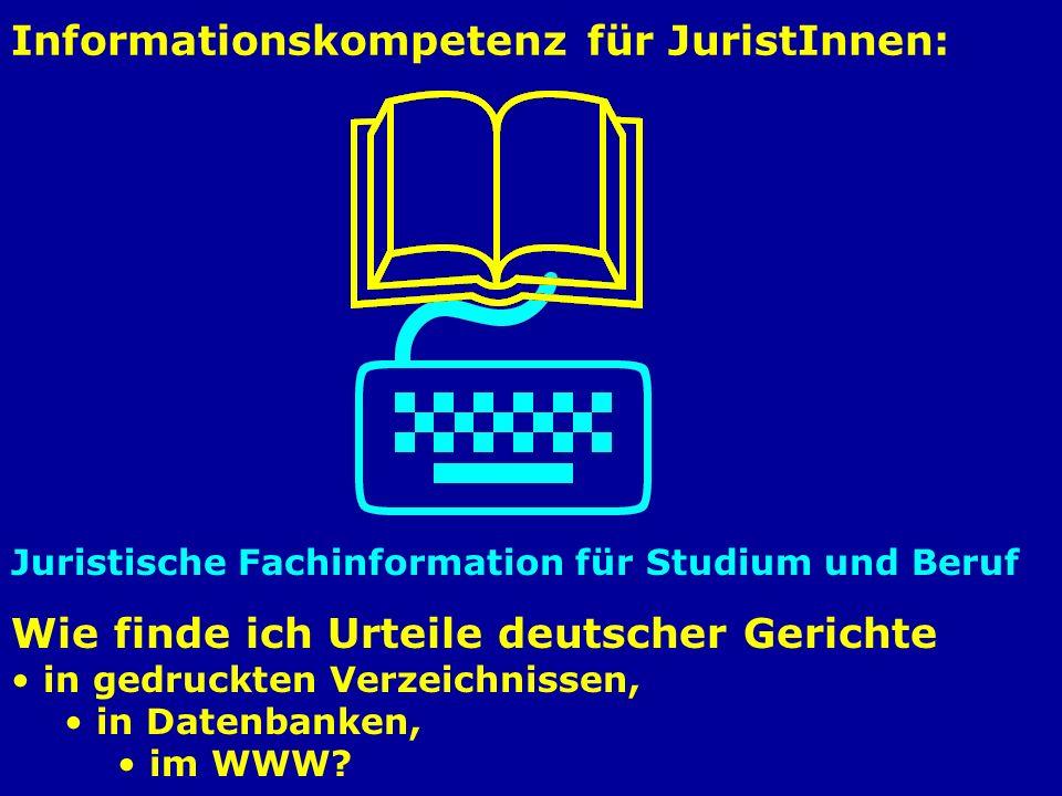Informationskompetenz für JuristInnen: Juristische Fachinformation für Studium und Beruf Wie finde ich Urteile deutscher Gerichte in gedruckten Verzeichnissen, in Datenbanken, im WWW?