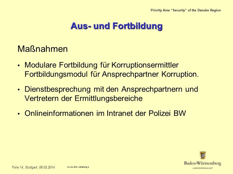 Priority Area Security of the Danube Region © LKA BW, Abteilung 4 Folie 14, Stuttgart, 08.03.2014 Aus- und Fortbildung Maßnahmen Modulare Fortbildung für Korruptionsermittler Fortbildungsmodul für Ansprechpartner Korruption.