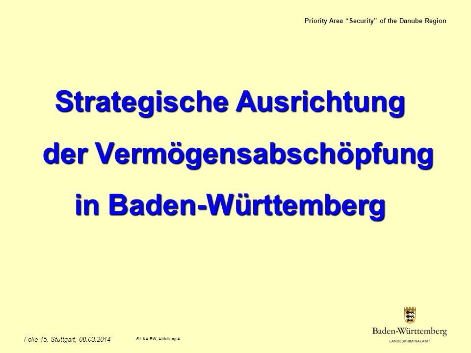 Priority Area Security of the Danube Region © LKA BW, Abteilung 4 Folie 15, Stuttgart, 08.03.2014 Strategische Ausrichtung der Vermögensabschöpfung der Vermögensabschöpfung in Baden-Württemberg