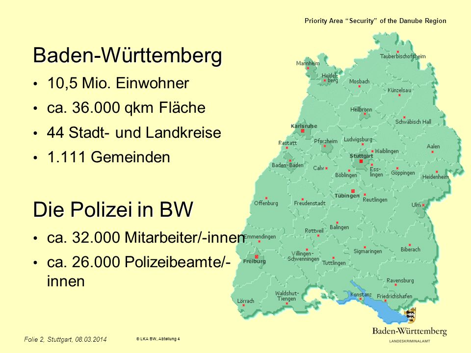 Priority Area Security of the Danube Region © LKA BW, Abteilung 4 Folie 2, Stuttgart, 08.03.2014 Baden-Württemberg 10,5 Mio. Einwohner ca. 36.000 qkm
