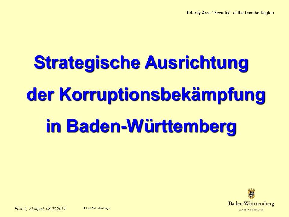 Priority Area Security of the Danube Region © LKA BW, Abteilung 4 Folie 5, Stuttgart, 08.03.2014 Strategische Ausrichtung der Korruptionsbekämpfung der Korruptionsbekämpfung in Baden-Württemberg