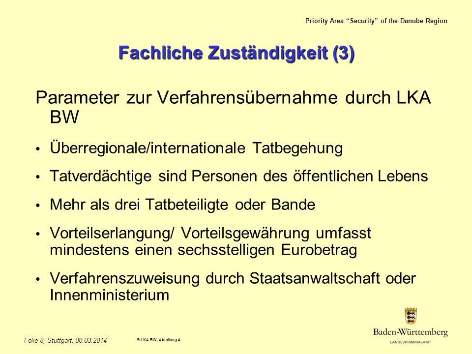Priority Area Security of the Danube Region © LKA BW, Abteilung 4 Folie 8, Stuttgart, 08.03.2014 Fachliche Zuständigkeit (3) Parameter zur Verfahrensübernahme durch LKA BW Überregionale/internationale Tatbegehung Tatverdächtige sind Personen des öffentlichen Lebens Mehr als drei Tatbeteiligte oder Bande Vorteilserlangung/ Vorteilsgewährung umfasst mindestens einen sechsstelligen Eurobetrag Verfahrenszuweisung durch Staatsanwaltschaft oder Innenministerium