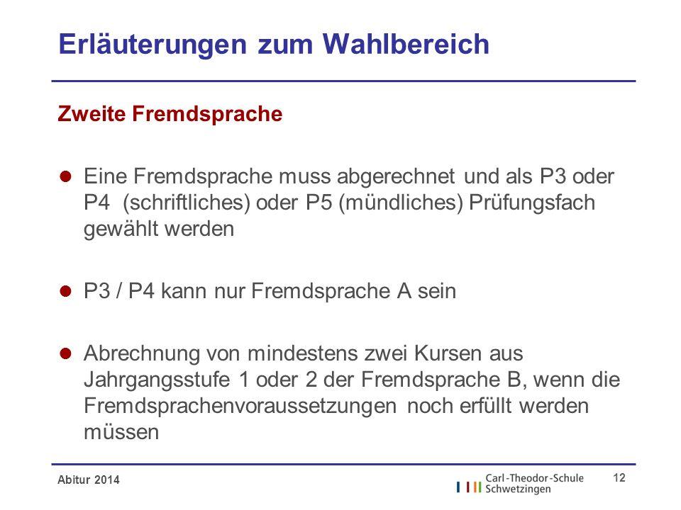 Abitur 2014 12 Erläuterungen zum Wahlbereich Zweite Fremdsprache l Eine Fremdsprache muss abgerechnet und als P3 oder P4 (schriftliches) oder P5 (münd