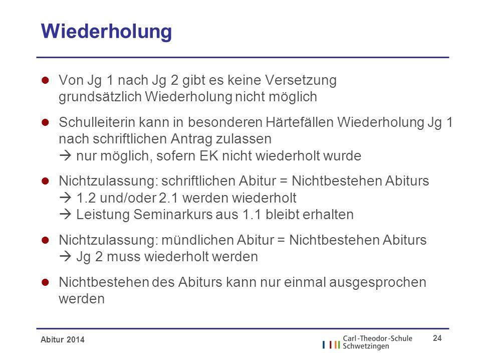 Abitur 2014 24 Wiederholung l Von Jg 1 nach Jg 2 gibt es keine Versetzung grundsätzlich Wiederholung nicht möglich l Schulleiterin kann in besonderen