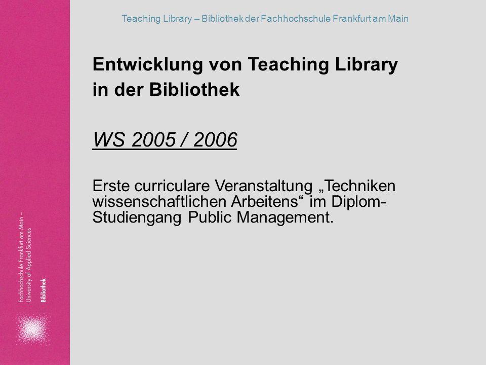 Entwicklung von Teaching Library in der Bibliothek WS 2005 / 2006 Erste curriculare Veranstaltung Techniken wissenschaftlichen Arbeitens im Diplom- St
