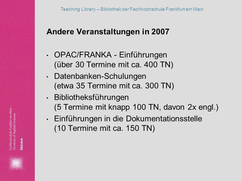 Teaching Library – Bibliothek der Fachhochschule Frankfurt am Main Andere Veranstaltungen in 2007 OPAC/FRANKA - Einführungen (über 30 Termine mit ca.