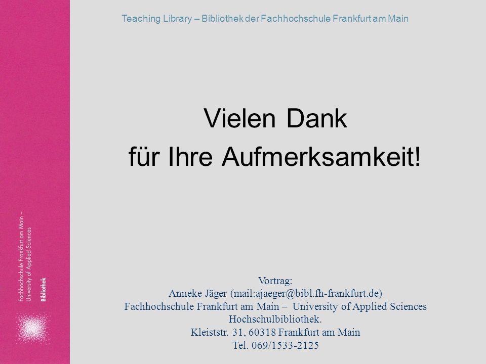 Teaching Library – Bibliothek der Fachhochschule Frankfurt am Main Vielen Dank für Ihre Aufmerksamkeit! Vortrag: Anneke Jäger (mail:ajaeger@bibl.fh-fr