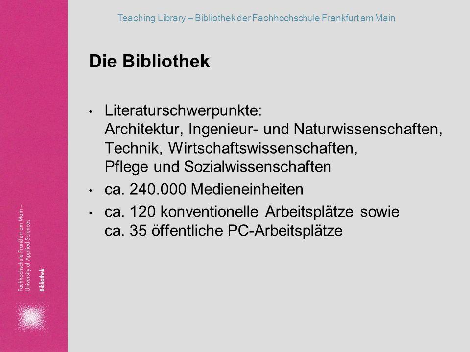 Teaching Library – Bibliothek der Fachhochschule Frankfurt am Main Entwicklung von Teaching Library in der Bibliothek 2001 Entwicklungsplan und Leitbild der Fachhochschule Frankfurt Die Bibliothek ist Service-Stelle für Bildung, Information und Kultur