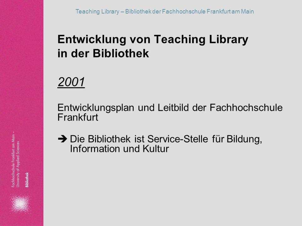 Teaching Library – Bibliothek der Fachhochschule Frankfurt am Main Entwicklung von Teaching Library in der Bibliothek 2001 Entwicklungsplan und Leitbi