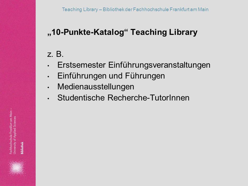 Teaching Library – Bibliothek der Fachhochschule Frankfurt am Main 10-Punkte-Katalog Teaching Library z. B. Erstsemester Einführungsveranstaltungen Ei