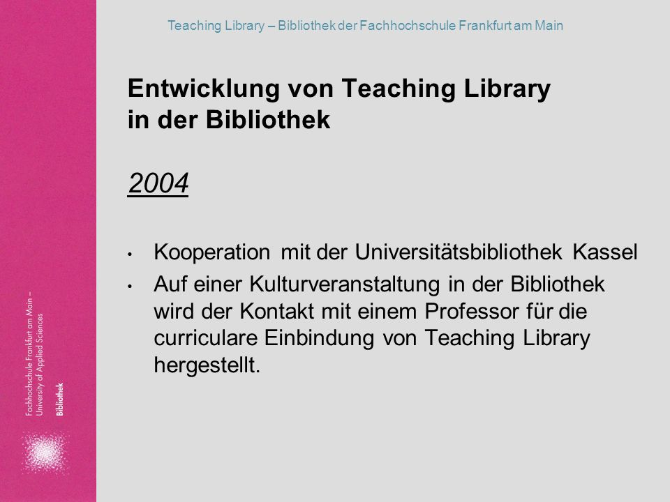 Teaching Library – Bibliothek der Fachhochschule Frankfurt am Main Entwicklung von Teaching Library in der Bibliothek Frühjahr 2005 Bildung des Teaching Library Teams der Bibliothek