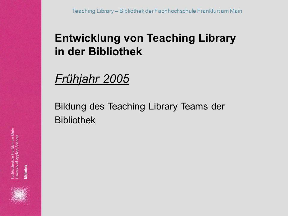 Teaching Library – Bibliothek der Fachhochschule Frankfurt am Main Entwicklung von Teaching Library in der Bibliothek Frühjahr 2005 Bildung des Teachi