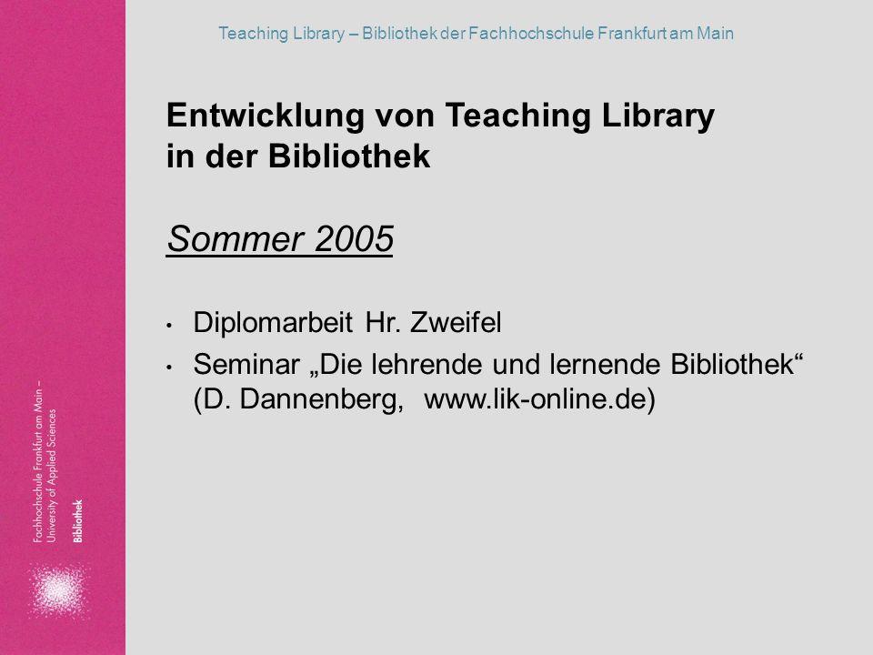 Teaching Library – Bibliothek der Fachhochschule Frankfurt am Main Entwicklung von Teaching Library in der Bibliothek Sommer 2005 Diplomarbeit Hr. Zwe