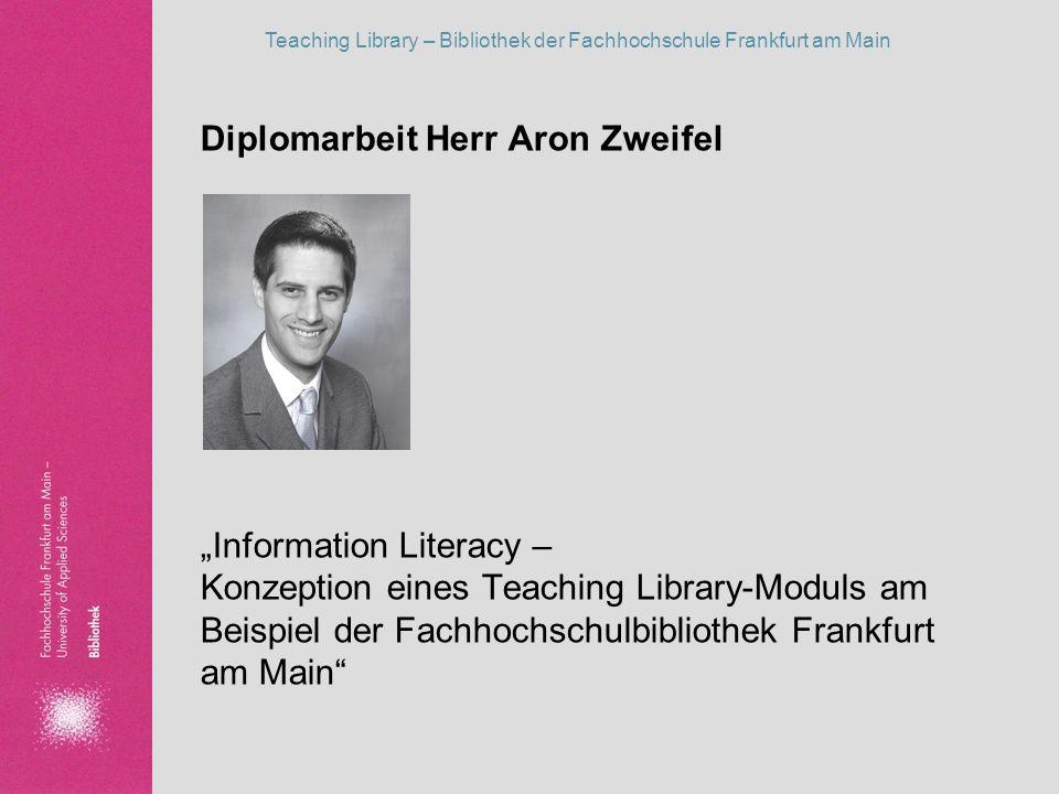 Teaching Library – Bibliothek der Fachhochschule Frankfurt am Main Diplomarbeit Herr Aron Zweifel Information Literacy – Konzeption eines Teaching Lib