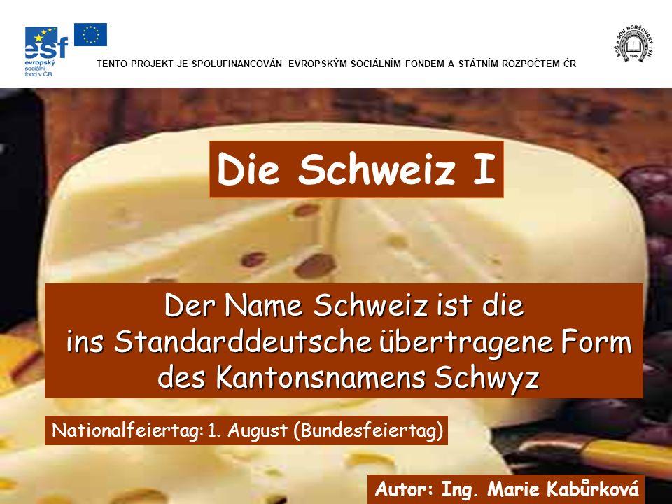 TENTO PROJEKT JE SPOLUFINANCOVÁN EVROPSKÝM SOCIÁLNÍM FONDEM A STÁTNÍM ROZPOČTEM ČR Die Schweiz I Autor: Ing. Marie Kabůrková Der Name Schweiz ist die