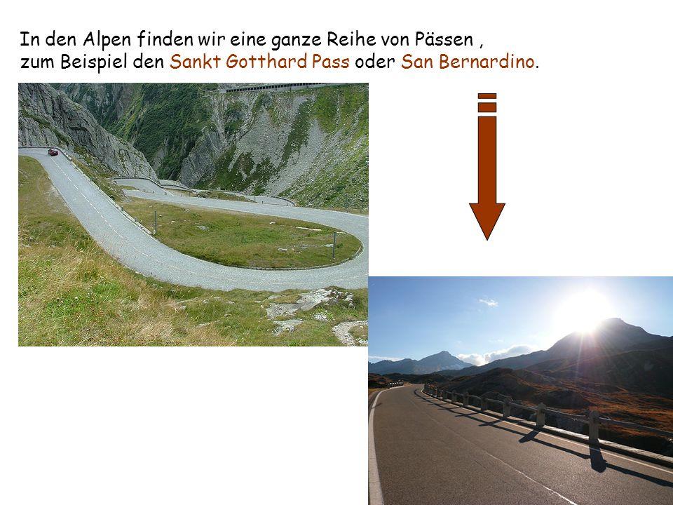 In den Alpen finden wir eine ganze Reihe von Pässen, zum Beispiel den Sankt Gotthard Pass oder San Bernardino.