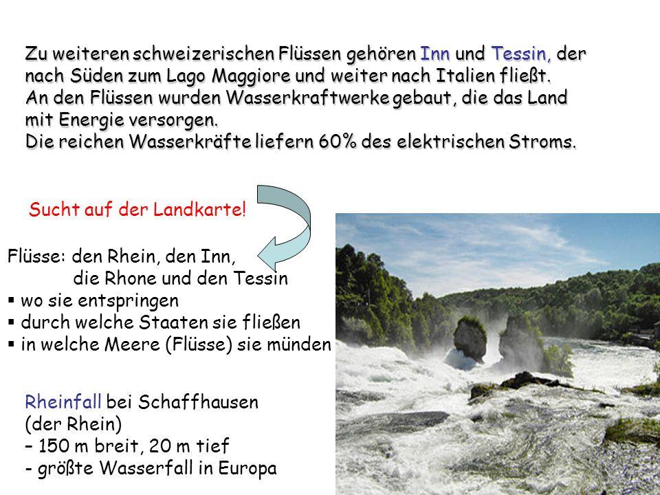 Rheinfall bei Schaffhausen (der Rhein) – 150 m breit, 20 m tief - größte Wasserfall in Europa Zu weiteren schweizerischen Flüssen gehören Inn und Tess