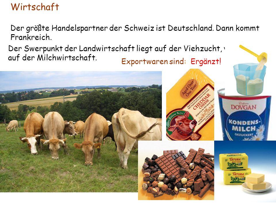 Wirtschaft Der größte Handelspartner der Schweiz ist Deutschland. Dann kommt Frankreich. Der Swerpunkt der Landwirtschaft liegt auf der Viehzucht, vor