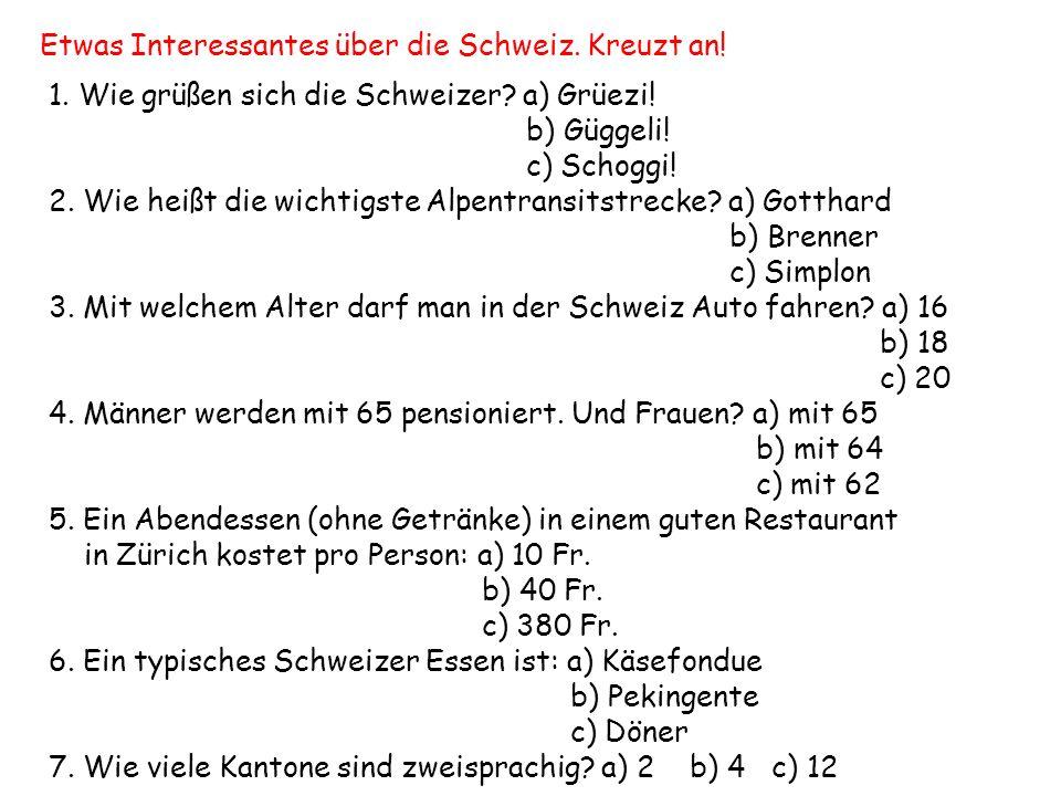 Etwas Interessantes über die Schweiz. Kreuzt an! 1. Wie grüßen sich die Schweizer? a) Grüezi! b) Güggeli! c) Schoggi! 2. Wie heißt die wichtigste Alpe