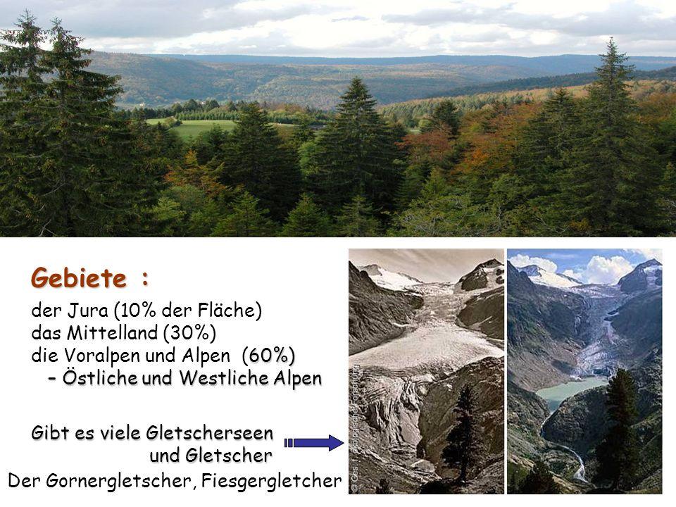 Gebiete : der Jura (10% der Fläche) das Mittelland (30%) die Voralpen und Alpen (60%) – Östliche und Westliche Alpen Gibt es viele Gletscherseen und G