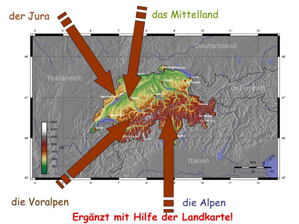 der Jura das Mittelland die Voralpen die Alpen Ergänzt mit Hilfe der Landkarte!
