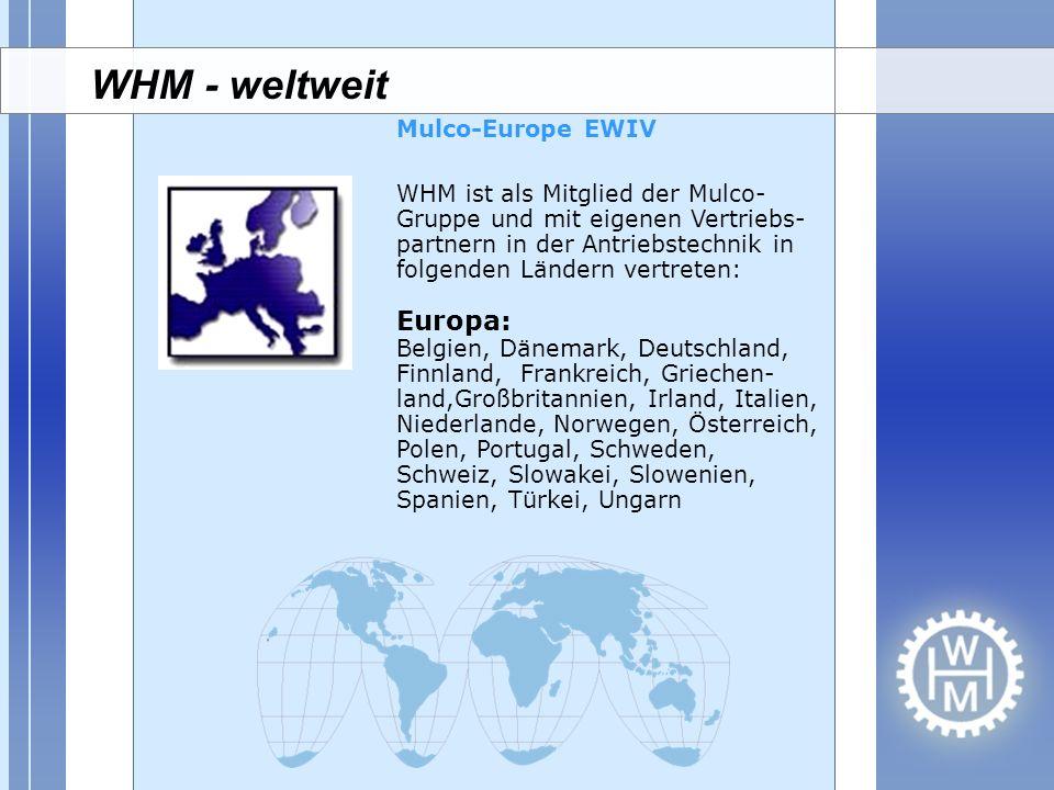 WHM ist als Mitglied der Mulco- Gruppe und mit eigenen Vertriebs- partnern in der Antriebstechnik in folgenden Ländern vertreten: Europa: Belgien, Dän